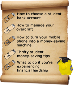 How to choose a student bank account; how to manage your overdraft; how to turn your mobile phone into a money saving machine; thrifty student money-saving tips; what to do if you're experiencing financial hardship